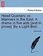 Head-Quarters: Or, Manners in the East. a Drama in Five Acts [And in Prose]. by a Light-Bob. - Anonymous