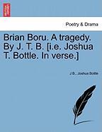 Brian Boru. a Tragedy. by J. T. B. [I.E. Joshua T. Bottle. in Verse.] - B, J.; Bottle, Joshua