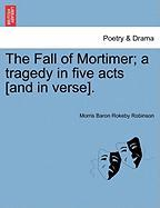 The Fall of Mortimer; A Tragedy in Five Acts [And in Verse]. - Robinson, Morris Baron Rokeby