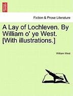 A Lay of Lochleven. by William O' Ye West. [With Illustrations.] - West, William