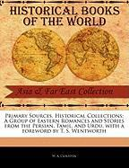 Primary Sources, Historical Collections: A Group of Eastern Romances and Stories from the Persian, Tamil, and Urdu, with a Foreword by T. S. Wentworth - Clouston, W. A.