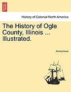 The History of Ogle County, Illinois ... Illustrated. - Anonymous