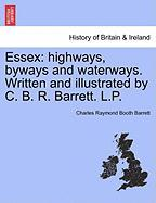 Essex: Highways, Byways and Waterways. Written and Illustrated by C. B. R. Barrett. L.P. - Barrett, Charles Raymond Booth