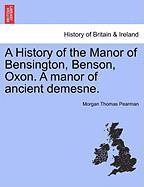 A History of the Manor of Bensington, Benson, Oxon. a Manor of Ancient Demesne. - Pearman, Morgan Thomas