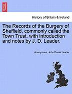 The Records of the Burgery of Sheffield, Commonly Called the Town Trust, with Introduction and Notes by J. D. Leader. - Anonymous; Leader, John Daniel