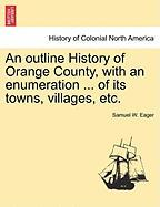 An Outline History of Orange County, with an Enumeration ... of Its Towns, Villages, Etc. - Eager, Samuel W.