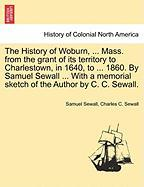 The History of Woburn, ... Mass. from the Grant of Its Territory to Charlestown, in 1640, to ... 1860. by Samuel Sewall ... with a Memorial Sketch of - Sewall, Samuel; Sewall, Charles C.