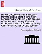 History of Concord, New Hampshire, from the Original Grant in Seventeen Hundred and Twenty-Five to the Opening of the Twentieth Century. Prepared Unde - Anonymous; Lyford, James Otis