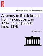 A History of Block Island from Its Discovery, in 1514, to the Present Time, 1876. - Livermore, S. T.
