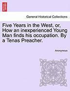 Five Years in the West, Or, How an Inexperienced Young Man Finds His Occupation. by a Tenas Preacher. - Anonymous