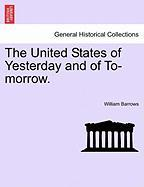 The United States of Yesterday and of To-Morrow. - Barrows, William