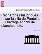 Recherches Historiques ... Sur La Ville de Pontoise ... Ouvrage Enrichi de Planches, Etc. - Trou, Denis