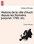 Histoire de La Ville D'Auch Depuis Les Romains Jusqu'en 1789, Etc. - Lafforgue, Prosper