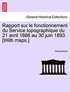 Rapport Sur Le Fonctionnement Du Service Topographique Du 21 Avril 1886 Au 30 Juin 1893. [With Maps.] - Anonymous