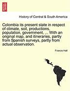 Colombia Its Present State in Respect of Climate, Soil, Productions, Population, Government, ... with an Original Map, and Itineraries, Partly from Sp - Hall, Francis