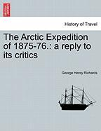 The Arctic Expedition of 1875-76.: A Reply to Its Critics - Richards, George Henry