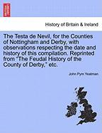 The Testa de Nevil, for the Counties of Nottingham and Derby, with Observations Respecting the Date and History of This Compilation. Reprinted from