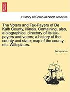 The Voters and Tax-Payers of de Kalb County, Illinois. Containing, Also, a Biographical Directory of Its Tax-Payers and Voters; A History of the Count - Anonymous