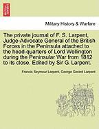 The Private Journal of F. S. Larpent, Judge-Advocate General of the British Forces in the Peninsula Attached to the Head-Quarters of Lord Wellington D - Larpent, Francis Seymour; Larpent, George Gerard