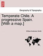 Temperate Chile. a Progressive Spain. [With a Map.] - Smith, William Anderson