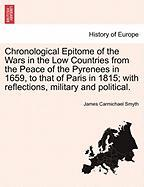 Chronological Epitome of the Wars in the Low Countries from the Peace of the Pyrenees in 1659, to That of Paris in 1815; With Reflections, Military an - Smyth, James Carmichael