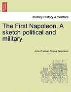 The First Napoleon. a Sketch Political and Military - Ropes, John Codman; Napoleon