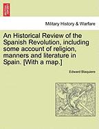An Historical Review of the Spanish Revolution, Including Some Account of Religion, Manners and Literature in Spain. [With a Map.] - Blaquiere, Edward