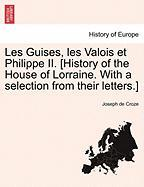 Les Guises, Les Valois Et Philippe II. [History of the House of Lorraine. with a Selection from Their Letters.] - Croze, Joseph De