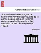 Sommaire Recit Des Progres de L'Armee Du Roy En Sauoye, and de La Prinse Des Places, and Victoires Obtenues En Ladito Prouince. [A Facsimile Reprint o - Anonymous