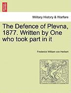The Defence of Plevna, 1877. Written by One Who Took Part in It - Herbert, Frederick William Von