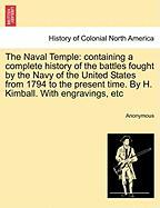 The Naval Temple: Containing a Complete History of the Battles Fought by the Navy of the United States from 1794 to the Present Time. by - Anonymous