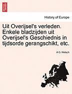 Uit Overijsel's Verleden. Enkele Bladzijden Uit Overijsel's Geschiednis in Tijdsorde Gerangschikt, Etc. - Welsch, A. G.