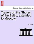 Travels on the Shores of the Baltic; Extended to Moscow. - Hill, S. S.