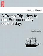 A Tramp Trip. How to See Europe on Fifty Cents a Day. - Meriwether, Lee