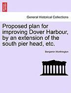 Proposed Plan for Improving Dover Harbour, by an Extension of the South Pier Head, Etc. - Worthington, Benjamin
