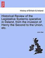 Historical Review of the Legislative Systems Operative in Ireland, from the Invasion of Henry the Second to the Union, Etc. - Ball, John