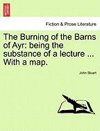 The Burning of the Barns of Ayr: Being the Substance of a Lecture ... with a Map. - Stuart, John