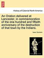 An Oration Delivered at Lancaster, in Commemoration of the One Hundred and Fiftieth Anniversary of the Destruction of That Town by the Indians. - Goodwin, Isaac