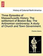 Three Episodes of Massachusetts History. the Settlement of Boston Bay. the Antinomian Controversy. a Study of Church and Town Government. - Adams, Charles