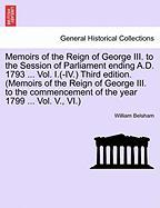 Memoirs of the Reign of George III. to the Session of Parliament Ending A.D. 1793 ... Vol. I.(-IV.) Third Edition. (Memoirs of the Reign of George III - Belsham, William