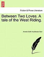 Between Two Loves. a Tale of the West Riding. - Barr, Amelia Edith Huddleston