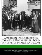 American Industrialists: Carnegie, Rockefeller, Ford, Vanderbilt, Hearst and More - Smith, Kaelyn