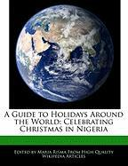 A Guide to Holidays Around the World: Celebrating Christmas in Nigeria - Risma, Maria
