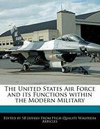 The United States Air Force and Its Functions Within the Modern Military - Jeffrey, Sb