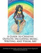 A Guide to Creative Outlets: Including Music, Writing, and Visual Art - Audley, Annabel