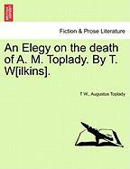 An Elegy on the Death of A. M. Toplady. by T. W[ilkins]. - W, T.; Toplady, Augustus