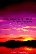 The Wisdom of Death: Six Paths to Understanding Loss and Grief - Villanueva, Paul R.