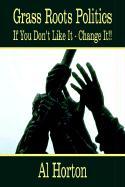 Grass Roots Politics: If You Don't Like It - Change It!! - Horton, Al
