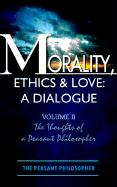 Morality, Ethics & Love: A Dialogue: Volume II the Thoughts of a Peasant Philosopher - The Peasant Philosopher; The Peasant Philosopher, Peasant Philoso