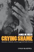 Crying Shame: Metaculture, Modernity, and the Exaggerated Death of Lament - Wilce, James Maclynn